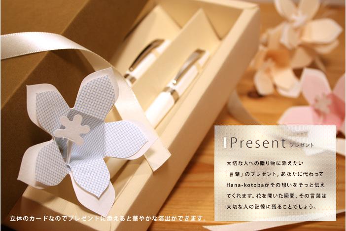 Present 大切な人への贈り物に添えたい「言葉」のプレゼント。あなたに代わってHana-kotobaがその想いをそっと伝えてくれます。花を開いた瞬間、その言葉は大切な人の記憶に残ることでしょう。立体のカードなのでプレゼントに添えると華やかな演出ができます。