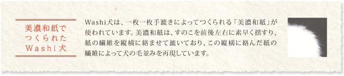 美濃和紙でつくられたWashi犬 Washi犬は、一枚一枚手漉きによってつくられる「美濃和紙」が使われています。美濃和紙は、すのこを前後左右に素早く揺すり、紙の繊維を縦横に絡ませて漉いており、この縦横に絡んだ紙の繊維によって犬の毛並みを再現しています。